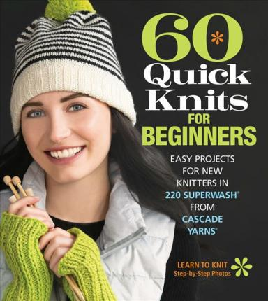 60 Quick Knits for Beginners : Easy Projects for New Knitters in 220 Superwash (R) from Cascade Yarns (R)
