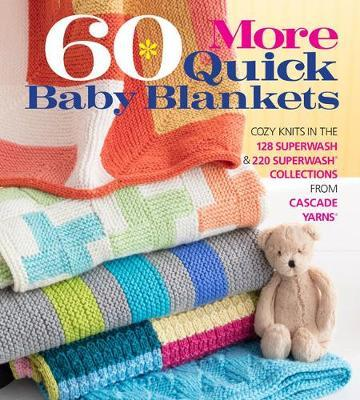 60 More Quick Baby Blankets : Cozy Knits in the 128 Superwash and 220 Superwash Collections from Cascade Yarns