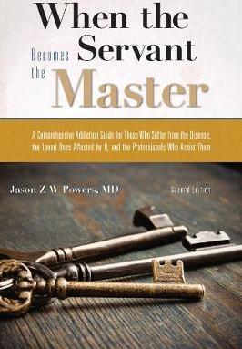When the Servant Becomes the Master: A Comprehensive Addiction Guide for Those Who Suffer from the Disease, the Loved Ones Affected by it, and the Professionals Who Assist Them