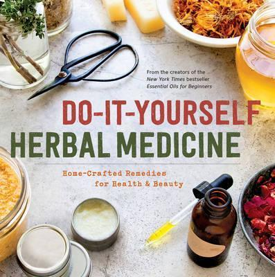 Do-It-Yourself Herbal Medicine : Holistic Healing Recipes Using Herbs and Essential Oils
