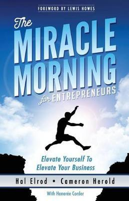 The Miracle Morning for Entrepreneurs : Elevate Your Self to Elevate Your Business