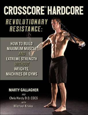 CrossCore HardCore: Revolutionary Resistance : How to Build Maximum Muscle and Extreme Strength Without Weights, Machines or Gyms – Chris Hardy