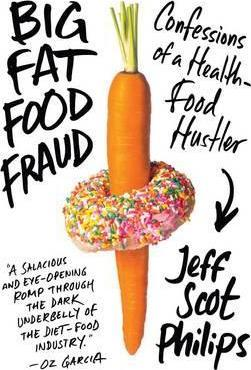 Big Fat Food Fraud : Confessions of a Health-Food Hustler – Jeff Scot Philips