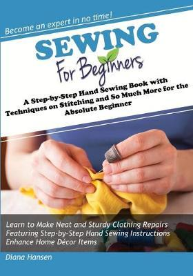 Sewing for Beginners: A Step-By-Step Hand Sewing Book with Techniques on Stitching and So Much More for the Absolute Beginner
