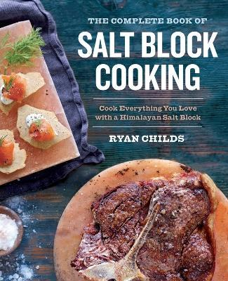 The Complete Book of Salt Block Cooking : Cook Everything You Love with a Himalayan Salt Block