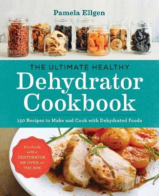 The Ultimate Healthy Dehydrator Cookbook : 150 Recipes to Make and Cook with Dehydrated Foods