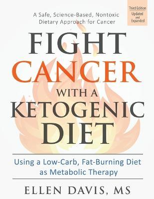 Fight Cancer with a Ketogenic Diet  Using a Low-Carb, Fat-Burning Diet as Metabolic Therapy