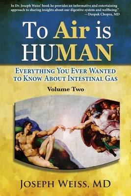 To Air Is Human : Everything You Ever Wanted to Know about Intestinal Gas, Volume Two – Joseph Weiss