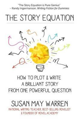 The Story Equation: How to Plot and Write a Brilliant Story with One Powerful Question