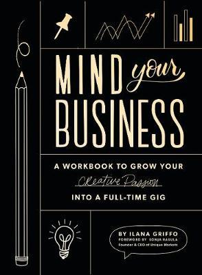Mind Your Business : A Workbook to Grow Your Creative Passion Into a Full-time Gig