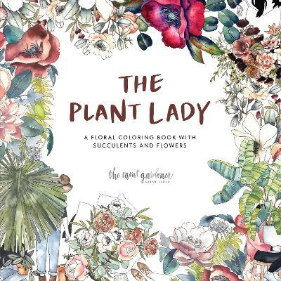 The Plant Lady : A Floral Coloring Book with Succulents and Flowers