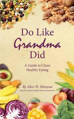 Do Like Grandma Did : A Guide to Clean Healthy Eating – Alice W Munyua