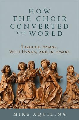 How the Choir Converted the World  Through Hymns, with Hymns, and in Hymns