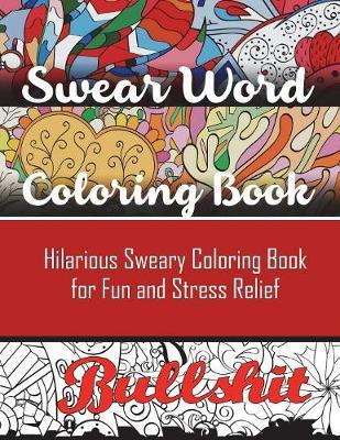 Swear Word Coloring Book : Hilarious Sweary Coloring Book for Fun and Stress Relief
