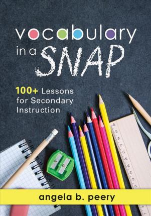 Vocabulary in a Snap : 100] Lessons for Secondary Instruction (Teaching Vocabulary to Middle and High School Students with Quick and Easy Vocabulary Exercises)