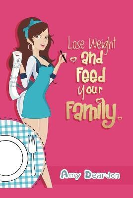 Lose Weight and Feed Your Family : A Fad-Free Guide to Easy Low-Carb Eating – Amy Deardon