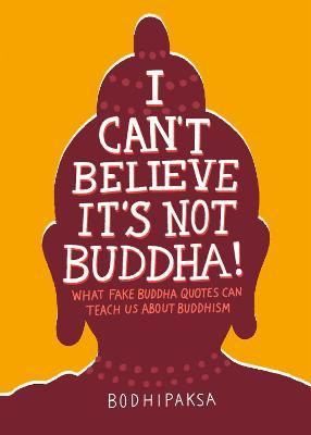 I Can't Believe It's Not Buddha! : What Fake Buddha Quotes Can Teach Us About Buddhism