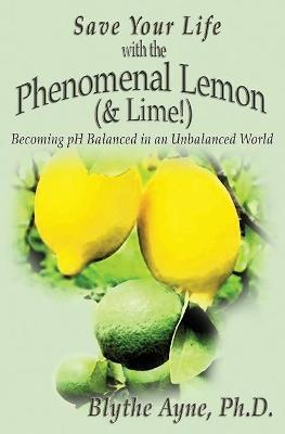 Save Your Life with the Phenomenal Lemon (& Lime!) : Becoming Balanced in an Unbalanced World