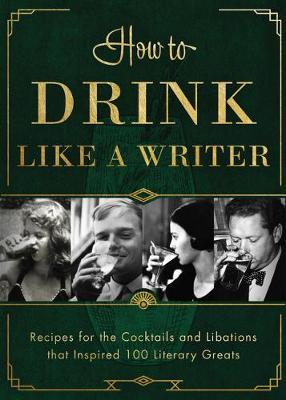 How to Drink Like a Writer  Recipes for the Cocktails and Libations That Inspired 100 Literary Greats
