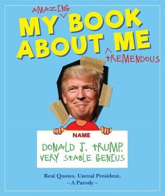 My Amazing Book About Tremendous Me (A Parody) : Donald J. Trump - Very Stable Genius