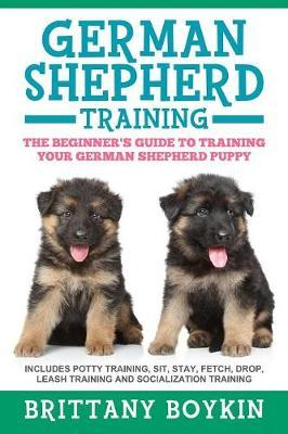 German Shepherd Training : The Beginner's Guide to Training Your German Shepherd Puppy: Includes Potty Training, Sit, Stay, Fetch, Drop, Leash Training and Socialization Training