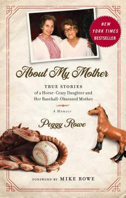 About My Mother  True Stories of a Horse-Crazy Daughter and Her Baseball-Obsessed Mother A Memoir
