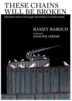 These Chains Will Be Broken : Palestinian Stories of Struggle and Defiance in Israeli Prisons