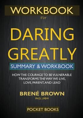 WORKBOOK for Daring Greatly : How the Courage to Be Vulnerable Transforms the Way We Live, Love, Parent, and Lead