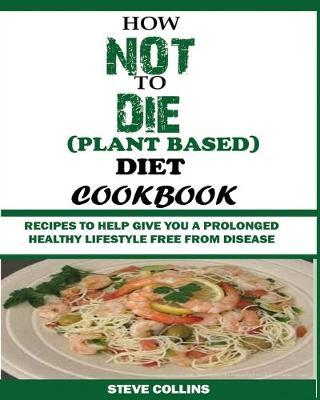 How Not to Die (Plant Based) Diet Cookbook : Recipes to Help Give You a Prolonged Healthy Lifestyle Free from Disease.