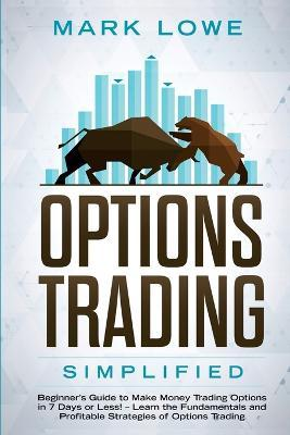 Options Trading  Simplified - Beginner's Guide to Make Money Trading Options in 7 Days or Less! - Learn the Fundamentals and Profitable Strategies of Options Trading