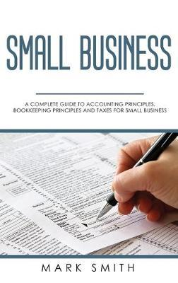 Small Business  A Complete Guide to Accounting Principles, Bookkeeping Principles and Taxes for Small Business