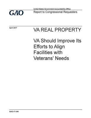 Va Real Property, Va Should Improve Its Efforts to Align Facilities with Veterans' Needs: Report to Congressional Requesters.