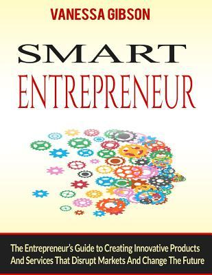 Smart Entrepreneur  The Entrepreneur's Guide to Creating Innovative Products and Services That Disrupt Markets and Change the Future