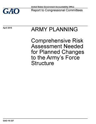 Army Planning, Comprehensive Risk Assessment Needed for Planned Changes to the Army's Force Structure: Report to Congressional Committees.