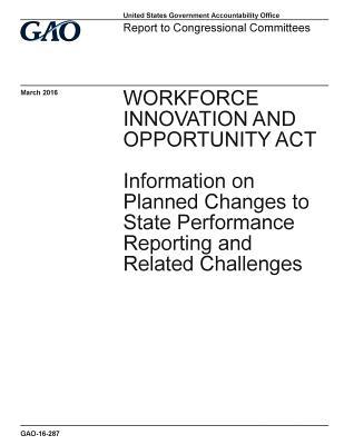 Workforce Innovation and Opportunity Act, Information on Planned Changes to State Performance Reporting and Related Challenges  Report to Congressional Committees.
