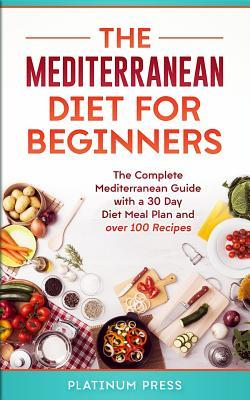 The Mediterranean Diet for Beginners : The Complete Mediterranean Diet with a 30 Day Meal Plan and Over 100 Recipes – Platinum Press