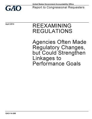 Reexamining Regulations, Agencies Often Made Regulatory Changes, But Could Strengthen Linkage to Performance Goals: Report to Congressional Requesters.