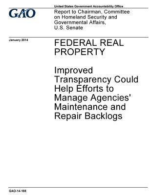 Federal Real Property, Improved Transparency Could Help Efforts to Manage Agencies' Maintenance and Repair Backlogs: Report to Chairman, Committee on Homeland Security and Governmental Affairs, U.S. Senate.