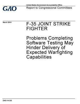 F-35 Joint Strike Fighter, Problems Completing Software Testing May Hinder Delivery of Expected Warfighting Capabilities: Report to Congressional Committees.