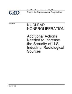 Nuclear Nonproliferation, Additional Actions Needed to Increase the Security of U.S. Industrial Radiological Sources  Report to Congressional Requesters.