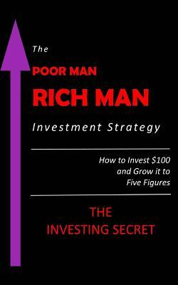 The Poor Man - Rich Man Investment Strategy: How to Invest $100 and Grow It to Five Figures