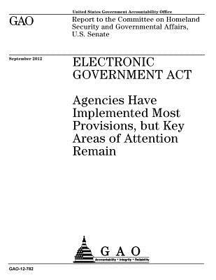 Electronic Government ACT: Agencies Have Implemented Most Provisions, But Key Areas of Attention Remain: Report to the Committee on Homeland Security and Governmental Affairs, U.S. Senate.