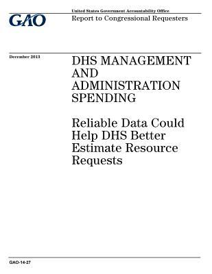 Dhs Management and Administration Spending: Reliable Data Could Help Dhs Better Estimate Resource Requests: Report to Congressional Requesters.