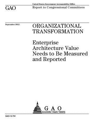 Organizational Transformation: Enterprise Architecture Value Needs to Be Measured and Reported: Report to Congressional Committees.