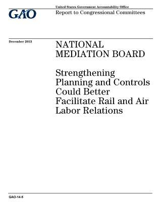National Mediation Board: Strengthening Planning and Controls Could Better Facilitate Rail and Air Labor Relations: Report to Congressional Committees.