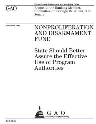 Nonproliferation and Disarmament Fund: State Should Better Assure the Effective Use of Program Authorities: Report to the Ranking Member, Committee on Foreign Relations, U.S. Senate.