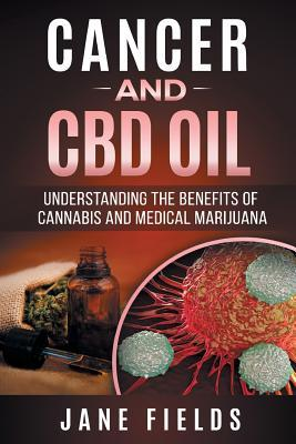 Cancer and CBD Oil - Understanding the Benefits of Cannabis & Medical Marijuana