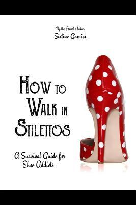 How to Walk in Stilettos : A Survival Guide for Shoe Addicts – Sixtine Garnier