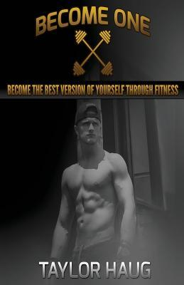 Become One : Become the Best Version of Yourself Through Fitness