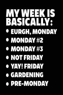 My Week Is Basically  -Eurgh, Monday -Monday #2 -Monday #3 -Not Friday - Yay! Friday - Gardening - Pre-Monday Gardening Journal Lined Notebook